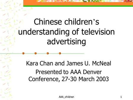 AAA_children1 Chinese children ' s understanding of television advertising Kara Chan and James U. McNeal Presented to AAA Denver Conference, 27-30 March.