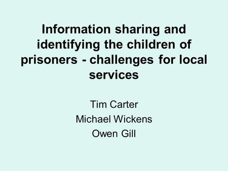 Information sharing and identifying the children of prisoners - challenges for local services Tim Carter Michael Wickens Owen Gill.