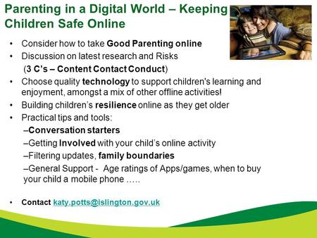 Parenting in a Digital World – Keeping Children Safe Online Consider how to take Good Parenting online Discussion on latest research and Risks (3 C's –