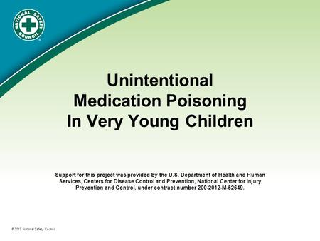 ® © 2013 National Safety Council Unintentional Medication Poisoning In Very Young Children Support for this project was provided by the U.S. Department.