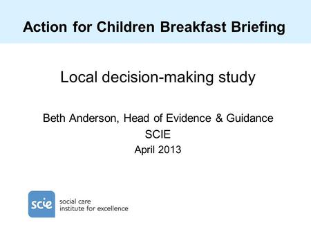 Action for Children Breakfast Briefing Local decision-making study Beth Anderson, Head of Evidence & Guidance SCIE April 2013.