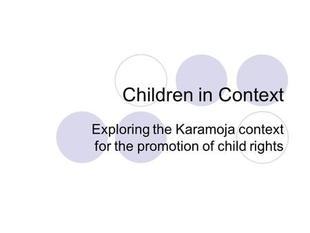 Children in Context Exploring the Karamoja context for the promotion of child rights.