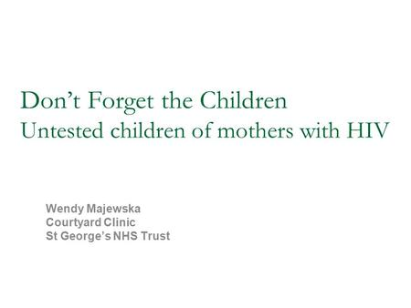 Don't Forget the Children Untested children of mothers with HIV Wendy Majewska Courtyard Clinic St George's NHS Trust.