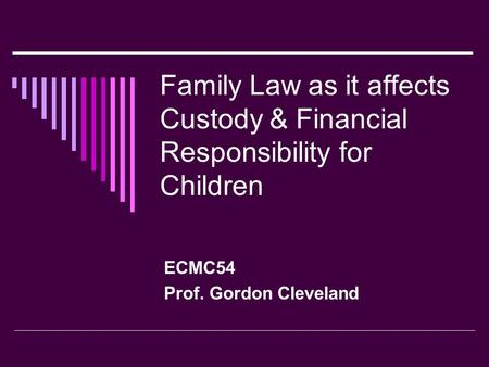 Family Law as it affects Custody & Financial Responsibility for Children ECMC54 Prof. Gordon Cleveland.