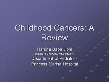 Childhood Cancers: A Review Haruna Baba Jibril MB,BS; FCMPaed; MSc (Haem) Department of Pediatrics Princess Marina Hospital.