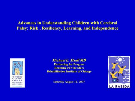 Advances in Understanding Children with Cerebral Palsy: Risk, Resiliency, Learning, and Independence Michael E. Msall MD Partnering for Progress Reaching.