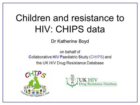 Children and resistance to HIV: CHIPS data Dr Katherine Boyd on behalf of Collaborative HIV Paediatric Study (CHIPS) and the UK HIV Drug Resistance Database.
