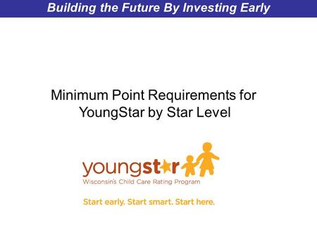 Wisconsin Department of Children and Families Building the Future By Investing Early Minimum Point Requirements for YoungStar by Star Level.
