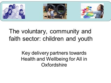 The voluntary, community and faith sector: children and youth Key delivery partners towards Health and Wellbeing for All in Oxfordshire.