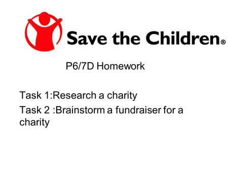 P6/7D Homework Task 1:Research a charity Task 2 :Brainstorm a fundraiser for a charity.