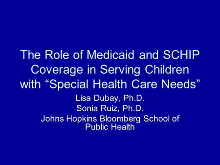 "The Role of Medicaid and SCHIP Coverage in Serving Children with ""Special Health Care Needs"" Lisa Dubay, Ph.D. Sonia Ruiz, Ph.D. Johns Hopkins Bloomberg."