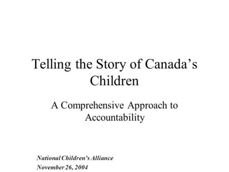Telling the Story of Canada's Children A Comprehensive Approach to Accountability National Children's Alliance November 26, 2004.