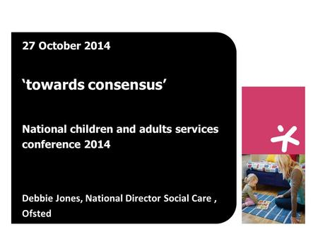27 October 2014 'towards consensus' National children and adults services conference 2014 Debbie Jones, National Director Social Care, Ofsted.