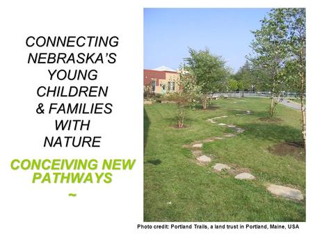 CONNECTING NEBRASKA'S YOUNG CHILDREN & FAMILIES WITH NATURE CONCEIVING NEW PATHWAYS ~ Photo credit: Portland Trails, a land trust in Portland, Maine, USA.