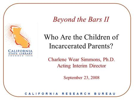 Beyond the Bars II Who Are the Children of Incarcerated Parents? Charlene Wear Simmons, Ph.D. Acting Interim Director September 23, 2008 C A L I F O R.