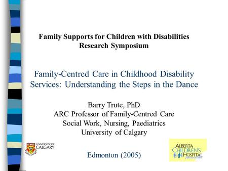 Family Supports for Children with Disabilities Research Symposium Family-Centred Care in Childhood Disability Services: Understanding the Steps in the.