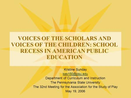 VOICES OF THE SCHOLARS AND VOICES OF THE CHILDREN: SCHOOL RECESS IN AMERICAN PUBLIC EDUCATION Kristine Sunday Department of Curriculum and.