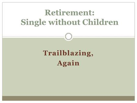 Trailblazing, Again Retirement: Single without Children.