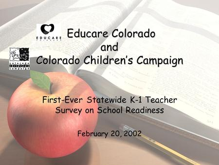 Educare Colorado and Colorado Children's Campaign First-Ever Statewide K-1 Teacher Survey on School Readiness February 20, 2002.
