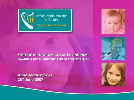 STATE OF THE NATIONS CHILD: IRELAND 2006 Towards a better understanding of children's lives Anne-Marie Brooks 28 th June 2007.