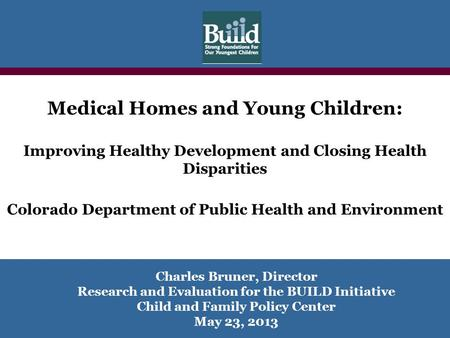 Charles Bruner, Director Research and Evaluation for the BUILD Initiative Child and Family Policy Center May 23, 2013 Medical Homes and Young Children: