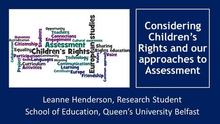 Considering Children's Rights and our approaches to Assessment Leanne Henderson, Research Student School of Education, Queen's University Belfast.