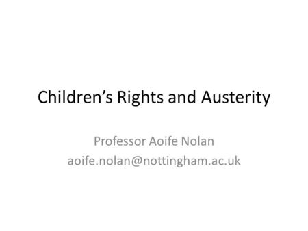 Children's Rights and Austerity Professor Aoife Nolan