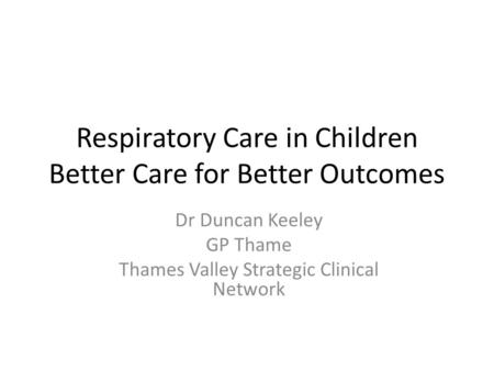 Respiratory Care in Children Better Care for Better Outcomes Dr Duncan Keeley GP Thame Thames Valley Strategic Clinical Network.