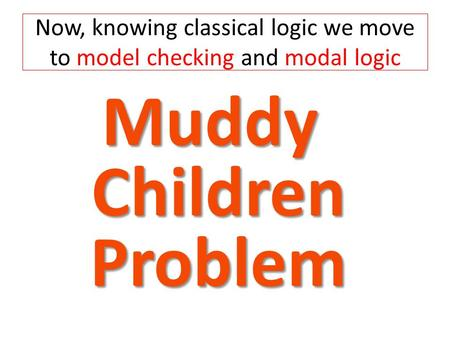 Now, knowing classical logic we move to model checking and modal logic Muddy Children Problem.