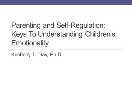 Parenting and Self-Regulation: Keys To Understanding Children's Emotionality Kimberly L. Day, Ph.D.