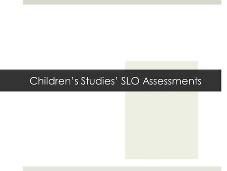 Children's Studies' SLO Assessments. The Main Idea  Self-report survey to assess acquired skills and understanding  Administered at the beginning of.