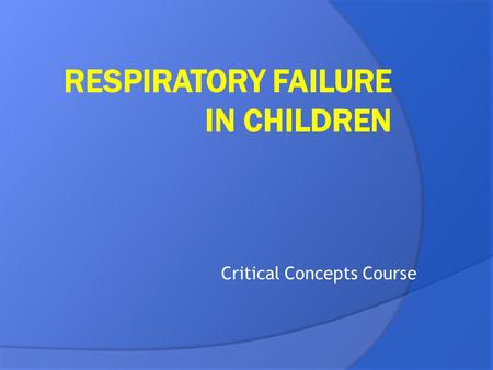 Critical Concepts Course. Objectives...  Define respiratory failure  Common causes of hypoxemia/hypercapnia  Clinical signs/investigations.