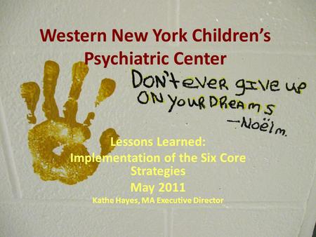 Western New York Children's Psychiatric Center Lessons Learned: Implementation of the Six Core Strategies May 2011 Kathe Hayes, MA Executive Director.