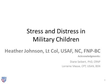 Stress and Distress in Military Children Heather Johnson, Lt Col, USAF, NC, FNP-BC Acknowledgments: Diane Seibert, PhD, CRNP Lorraine Masse, CPT, USAN,