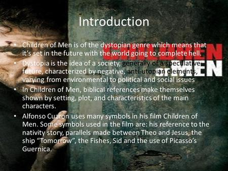Introduction Children of Men is of the dystopian genre which means that it's set in the future with the world going to complete hell. Dystopia is the idea.
