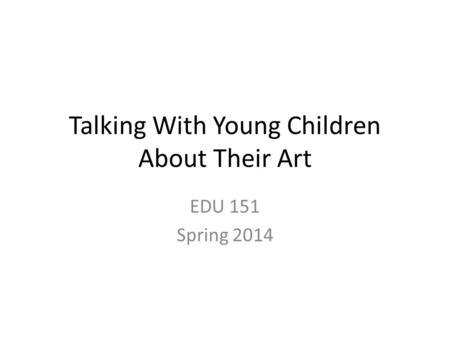 Talking With Young Children About Their Art EDU 151 Spring 2014.