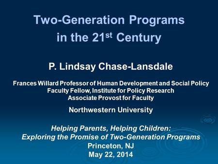 Two-Generation Programs in the 21 st Century P. Lindsay Chase-Lansdale Frances Willard Professor of Human Development and Social Policy Faculty Fellow,