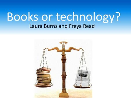 Laura Burns and Freya Read Books or technology?. What do children in Year 5 and 7 think about electronic books? Our research question: Technology is changing.