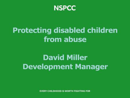 Protecting disabled children from abuse David Miller Development Manager.