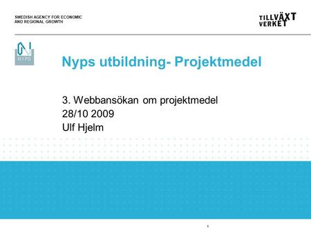 SWEDISH AGENCY FOR ECONOMIC AND REGIONAL GROWTH 1 3. Webbansökan om projektmedel 28/10 2009 Ulf Hjelm Nyps utbildning- Projektmedel.