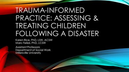TRAUMA-INFORMED PRACTICE: ASSESSING & TREATING CHILDREN FOLLOWING A DISASTER Karen Rice, PhD, LSW, ACSW Marc Felizzi, PhD, LCSW Assistant Professors Department.