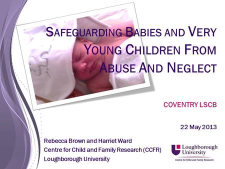 S AFEGUARDING B ABIES AND V ERY Y OUNG C HILDREN F ROM A BUSE A ND N EGLECT COVENTRY LSCB 22 May 2013 Rebecca Brown and Harriet Ward Centre for Child and.