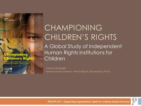 RIGHTS ON – Supporting organizations' needs for evidence-based advocacy CHAMPIONING CHILDREN'S RIGHTS A Global Study of Independent Human Rights Institutions.