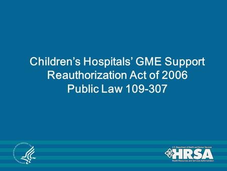 Children's Hospitals' GME Support Reauthorization Act of 2006 Public Law 109-307.