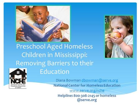 Preschool Aged Homeless Children in Mississippi: Removing Barriers to their Education Diana Bowman National Center for.