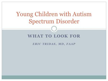WHAT TO LOOK FOR ERIC TRIDAS, MD, FAAP Young Children with Autism Spectrum Disorder.