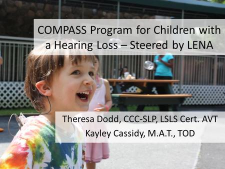 COMPASS Program for Children with a Hearing Loss – Steered by LENA Theresa Dodd, CCC-SLP, LSLS Cert. AVT Kayley Cassidy, M.A.T., TOD.