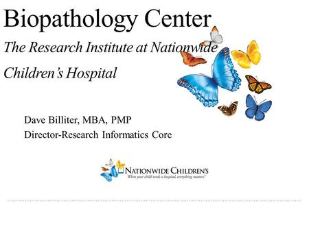 ………………..…………………………………………………………………………………………………………………………………….. Biopathology Center The Research Institute at Nationwide Children's Hospital Dave Billiter,