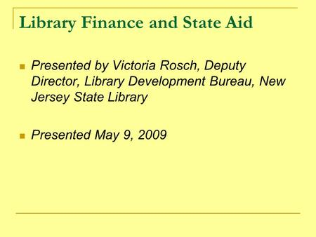 Library Finance and State Aid Presented by Victoria Rosch, Deputy Director, Library Development Bureau, New Jersey State Library Presented May 9, 2009.