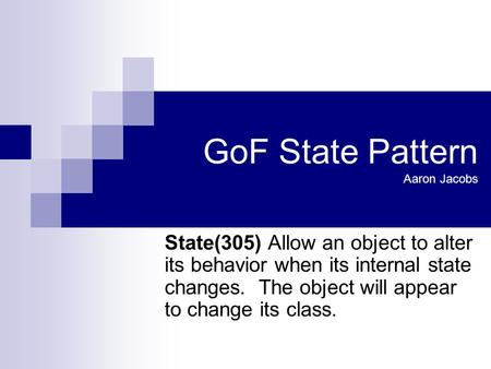 GoF State Pattern Aaron Jacobs State(305) Allow an object to alter its behavior when its internal state changes. The object will appear to change its class.